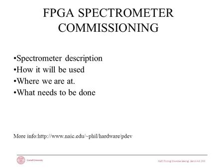 NAIC Visiting Committee Meeting · March 4-6, 2008 FPGA SPECTROMETER COMMISSIONING Spectrometer description How it will be used Where we are at. What needs.