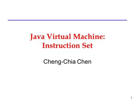 1 Java Virtual Machine: Instruction Set Cheng-Chia Chen.