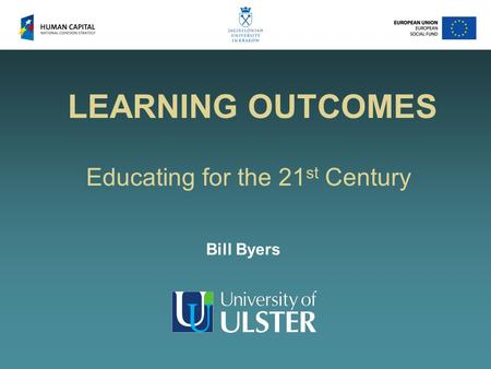 LEARNING OUTCOMES Educating for the 21 st Century Bill Byers.
