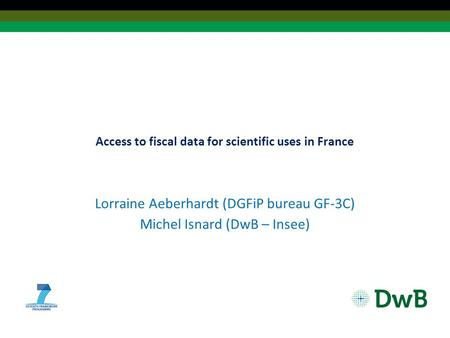 Access to fiscal data for scientific uses in France Lorraine Aeberhardt (DGFiP bureau GF-3C) Michel Isnard (DwB – Insee)
