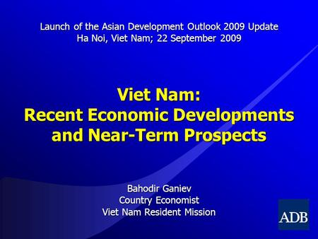 Viet Nam: Recent Economic Developments and Near-Term Prospects Bahodir Ganiev Country Economist Viet Nam Resident Mission Launch of the Asian Development.