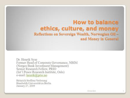 How to balance ethics, culture, and money Reflections on Sovereign Wealth, Norwegian Oil – and Money in General Dr. Henrik Syse Former Head of Corporate.