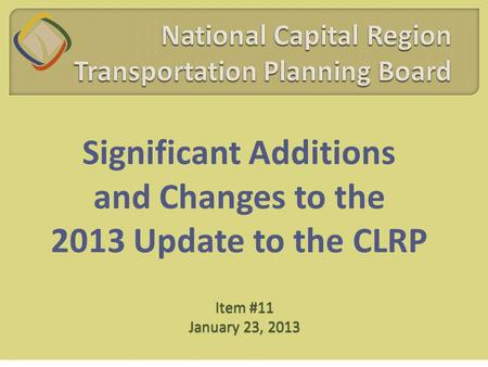 Significant Additions and Changes to the 2013 Update to the CLRP Item #11 January 23, 2013.