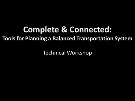 Complete & Connected: Tools for Planning a Balanced Transportation System Technical Workshop.