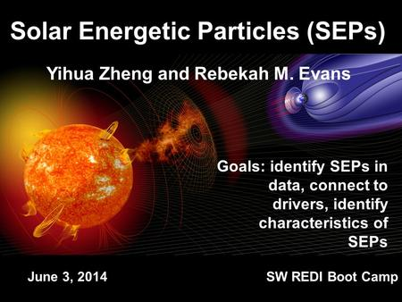 Yihua Zheng and Rebekah M. Evans Solar Energetic Particles (SEPs) Goals: identify SEPs in data, connect to drivers, identify characteristics of SEPs June.