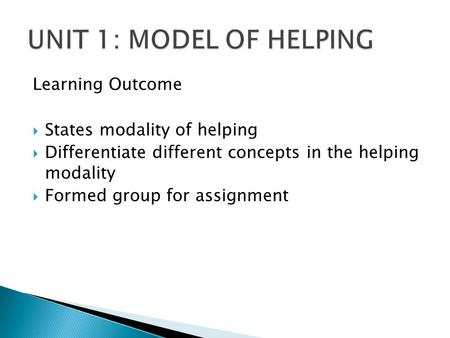 UNIT 1: MODEL OF HELPING Learning Outcome States modality of helping