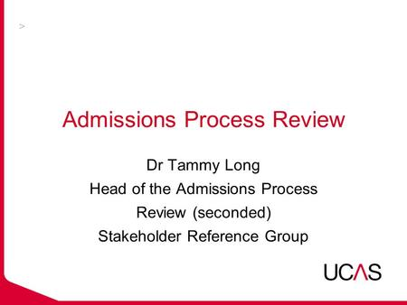 Admissions Process Review Dr Tammy Long Head of the Admissions Process Review (seconded) Stakeholder Reference Group.