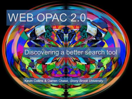 WEB OPAC 2.0 Discovering a better search tool Kevin Collins & Darren Chase, Stony Brook University.