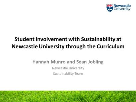 Student Involvement with Sustainability at Newcastle University through the Curriculum Hannah Munro and Sean Jobling Newcastle University Sustainability.