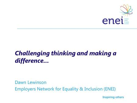 Challenging thinking and making a difference… Dawn Lewinson Employers Network for Equality & Inclusion (ENEI)