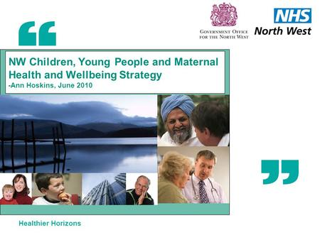 Healthier Horizons NW Children, Young People and Maternal Health and Wellbeing Strategy -Ann Hoskins, June 2010.