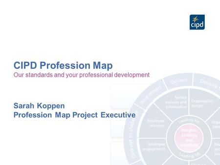 CIPD Profession Map Our standards and your professional development Sarah Koppen Profession Map Project Executive.