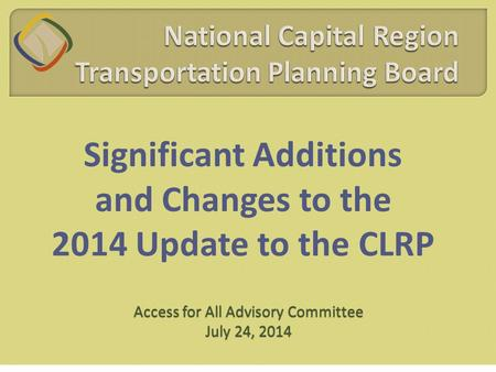 Significant Additions and Changes to the 2014 Update to the CLRP Access for All Advisory Committee July 24, 2014.