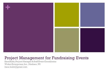 + Project Management for Fundraising Events Kara Bubb, Project Manager & Staff Event Coordinator Widen Enterprises, Inc., Madison, WI