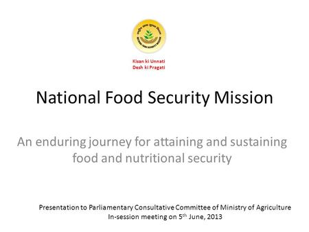 National Food Security Mission An enduring journey for attaining and sustaining food and nutritional security Kisan ki Unnati Desh ki Pragati Presentation.