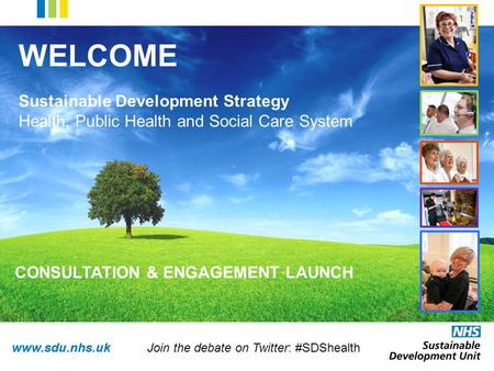 Www.sdu.nhs.uk WELCOME Sustainable Development Strategy Health, Public Health and Social Care System CONSULTATION & ENGAGEMENT LAUNCH Join the debate on.