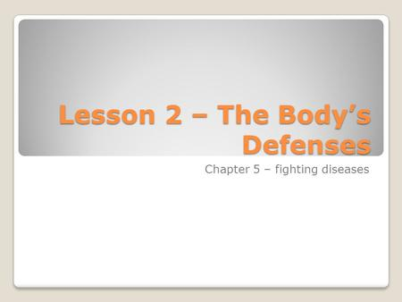 Lesson 2 – The Body's Defenses Chapter 5 – fighting diseases.