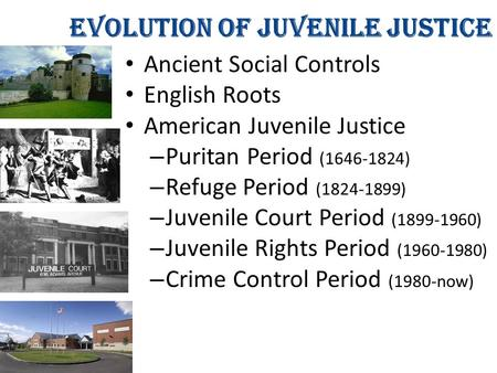 Evolution of Juvenile Justice Ancient Social Controls English Roots American Juvenile Justice – Puritan Period (1646-1824) – Refuge Period (1824-1899)