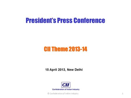President's Press Conference CII Theme 2013-14 15 April 2013, New Delhi © Confederation of <strong>Indian</strong> Industry1.