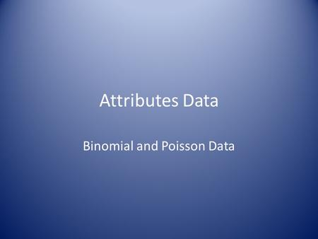 Attributes Data Binomial and Poisson Data. Discrete Data All data comes in Discrete form. For Measurement data, in principle, it is on a continuous scale,