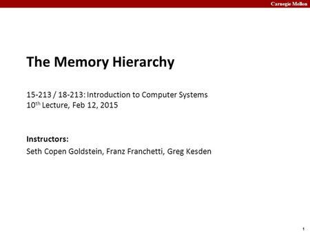 Carnegie Mellon 1 The Memory Hierarchy 15-213 / 18-213: Introduction to Computer Systems 10 th Lecture, Feb 12, 2015 Instructors: Seth Copen Goldstein,