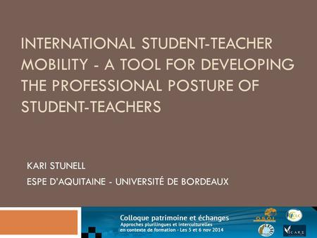 INTERNATIONAL STUDENT-TEACHER MOBILITY - A TOOL FOR DEVELOPING THE PROFESSIONAL POSTURE OF STUDENT-TEACHERS KARI STUNELL ESPE D'AQUITAINE - UNIVERSITÉ.