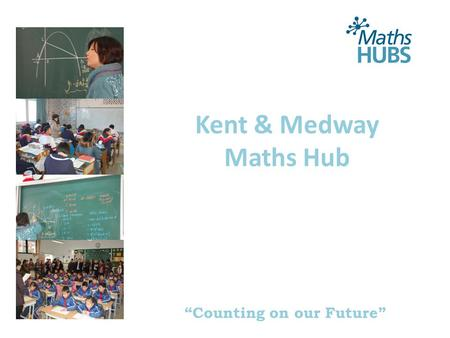 """Counting on our Future"" Kent & Medway Maths Hub."