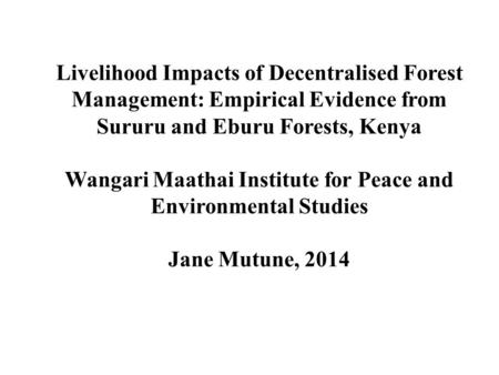 Livelihood Impacts of Decentralised Forest Management: Empirical Evidence from Sururu and Eburu Forests, Kenya Wangari Maathai Institute for Peace and.