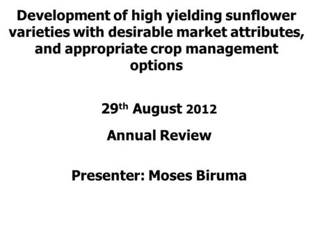 Development of high yielding sunflower varieties with desirable market attributes, and appropriate crop management options 29 th August 2012 Annual Review.
