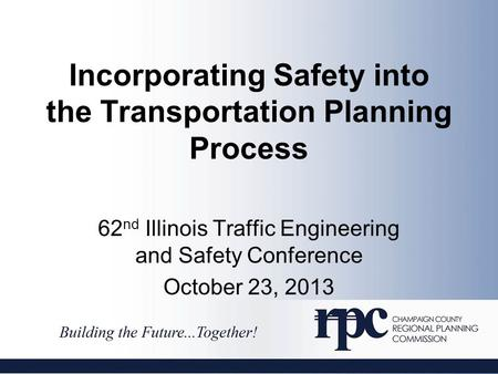 Incorporating Safety into the Transportation Planning Process 62 nd Illinois Traffic Engineering and Safety Conference October 23, 2013.