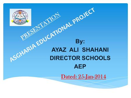 ASGHARIA EDUCATIONAL PROJECT PRESENTATION By: AYAZ ALI SHAHANI DIRECTOR SCHOOLS AEP Dated: 25-Jan-2014.