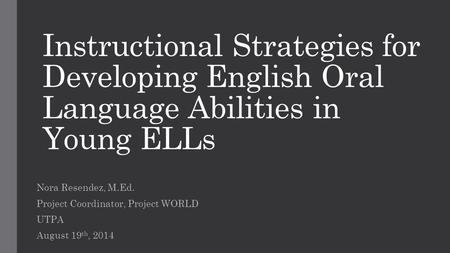 Instructional Strategies for Developing English Oral Language Abilities in Young ELLs Nora Resendez, M.Ed. Project Coordinator, Project WORLD UTPA August.