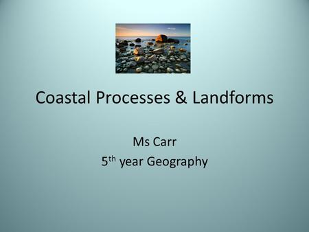 Coastal Processes & Landforms Ms Carr 5 th year Geography.