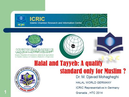 1 Halal and Tayyeb: A quality standard only for Muslim ? Dr. M. Djavad Mohagheghi HALAL WORLD GERMANY ICRIC Representative in Germany Granada, HTC 2014.