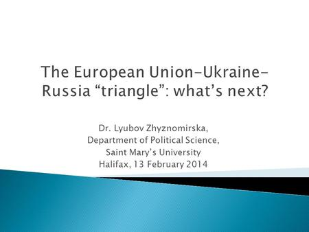 Dr. Lyubov Zhyznomirska, Department of Political Science, Saint Mary's University Halifax, 13 February 2014.