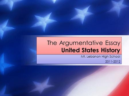 Mt. Lebanon High School 2011-2012 Mt. Lebanon High School 2011-2012 The Argumentative Essay United States History.