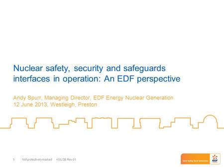 Not protectively marked AS/LOB Rev 01 1 Nuclear safety, security and safeguards interfaces in operation: An EDF perspective Andy Spurr, Managing Director,