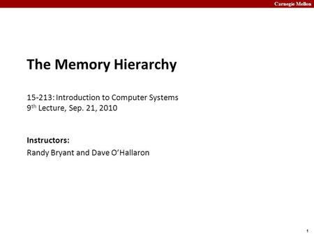 Carnegie Mellon 1 The Memory Hierarchy 15-213: Introduction to Computer Systems 9 th Lecture, Sep. 21, 2010 Instructors: Randy Bryant and Dave O'Hallaron.
