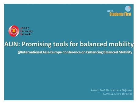 @International Asia-Europe Conference on Enhancing Balanced Mobility Assoc. Prof. Dr. Nantana Gajaseni AUN Executive Director AUN: Promising tools for.