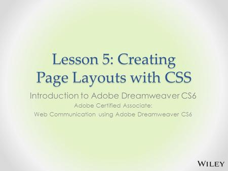 Lesson 5: Creating Page Layouts with CSS Introduction to Adobe Dreamweaver CS6 Adobe Certified Associate: Web Communication using Adobe Dreamweaver CS6.