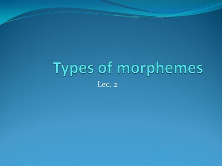 Types of morphemes Lec. 2.