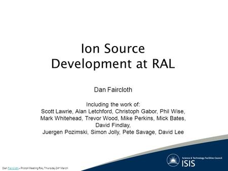 Ion Source Development at RAL Dan Faircloth Including the work of: Scott Lawrie, Alan Letchford, Christoph Gabor, Phil Wise, Mark Whitehead, Trevor Wood,