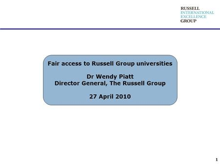 Fair access to Russell Group universities Dr Wendy Piatt Director General, The Russell Group 27 April 2010 1.