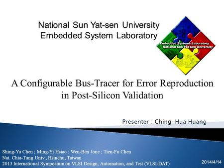 Presenter : Ching-Hua Huang 2014/4/14 A Configurable Bus-Tracer for Error Reproduction in Post-Silicon Validation Shing-Yu Chen ; Ming-Yi Hsiao ; Wen-Ben.