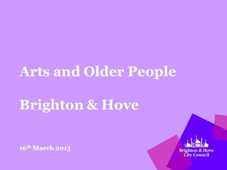 Arts and Older People Brighton & Hove 16 th March 2015.