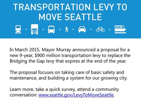 In March 2015, Mayor Murray announced a proposal for a new 9-year, $900 million transportation levy to replace the Bridging the Gap levy that expires at.