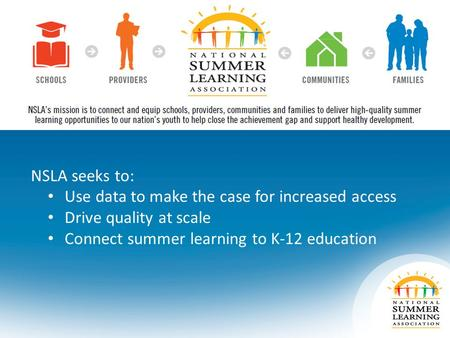 NSLA seeks to: Use data to make the case for increased access Drive quality at scale Connect summer learning to K-12 education.