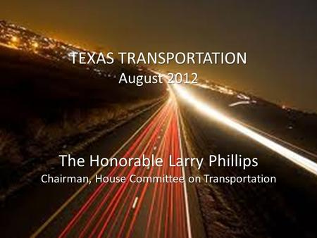 TEXAS TRANSPORTATION August 2012 The Honorable Larry Phillips Chairman, House Committee on Transportation.