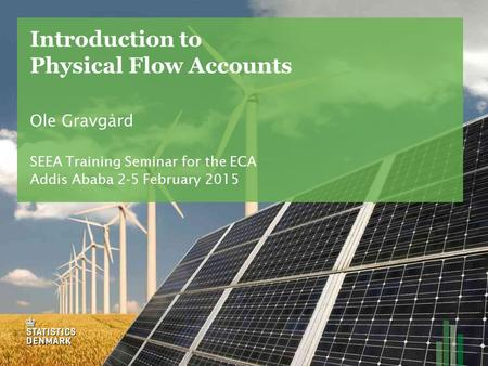 Introduction to Physical Flow Accounts Ole Gravgård SEEA Training Seminar for the ECA Addis Ababa 2-5 February 2015.