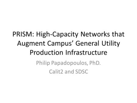 PRISM: High-Capacity Networks that Augment Campus' General Utility Production Infrastructure Philip Papadopoulos, PhD. Calit2 and SDSC.